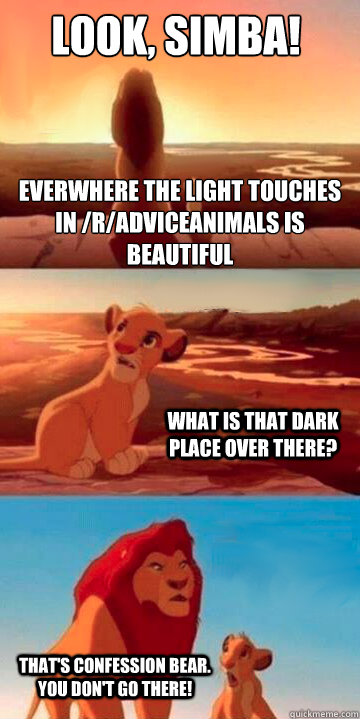 Look, Simba! Everwhere the light touches in /r/adviceanimals is beautiful What is that dark place over there? That's confession bear. YOU DON'T GO THERE! - Look, Simba! Everwhere the light touches in /r/adviceanimals is beautiful What is that dark place over there? That's confession bear. YOU DON'T GO THERE!  Lion King Potsdam