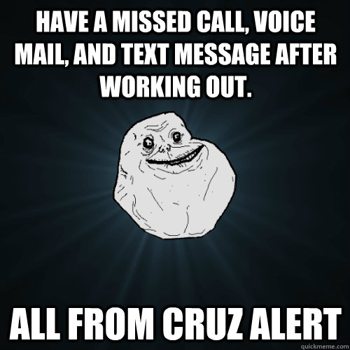 Have a missed call, voice mail, and text message after working out. all from cruz alert - Have a missed call, voice mail, and text message after working out. all from cruz alert  Forever Alone