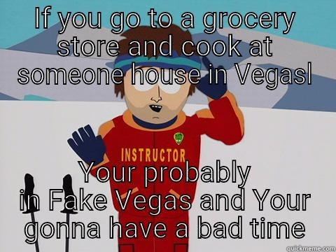 IF YOU GO TO A GROCERY STORE AND COOK AT SOMEONE HOUSE IN VEGASL YOUR PROBABLY IN FAKE VEGAS AND YOUR GONNA HAVE A BAD TIME Bad Time