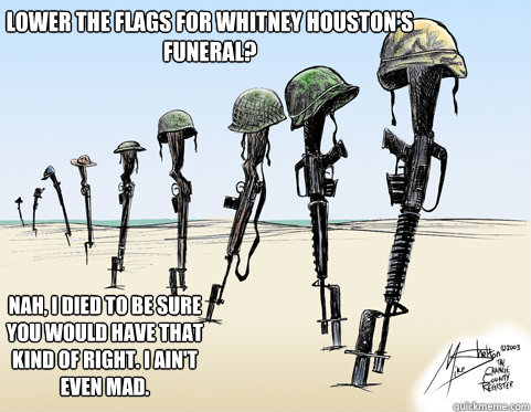 Lower the flags for Whitney Houston's funeral?  Nah, i died to be sure you would have that kind of right. i ain't even mad.