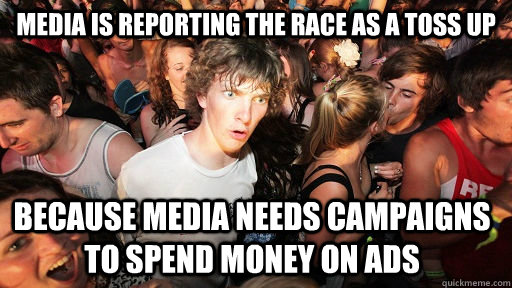 media is reporting the race as a toss up Because media needs campaigns to spend money on ads  - media is reporting the race as a toss up Because media needs campaigns to spend money on ads   Sudden Clarity Clarence