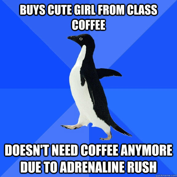 Buys cute girl from class coffee doesn't need coffee anymore due to adrenaline rush - Buys cute girl from class coffee doesn't need coffee anymore due to adrenaline rush  Socially Awkward Penguin