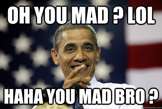 8bb38dd9e49fafc3ab2448b83db1b06ff94b7958aed25a2bb1addd3ce9900c22 oh you mad ? lol haha you mad bro ? laughing obama quickmeme