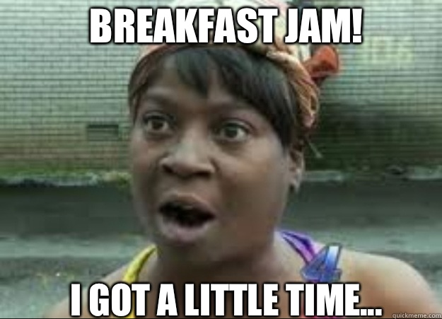 Breakfast Jam! I got a little time...