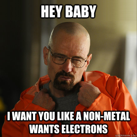 Hey Baby I want you like a non-metal wants electrons  Sexy Walter White