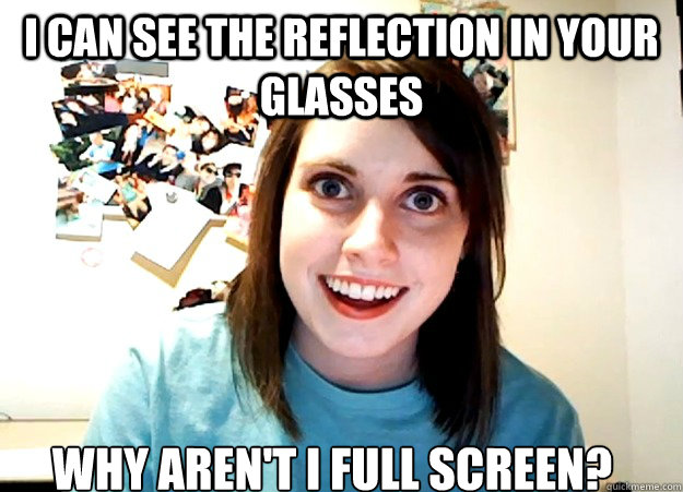 I can see the reflection in your glasses Why aren't i full screen?  Overly Attached Girlfriend