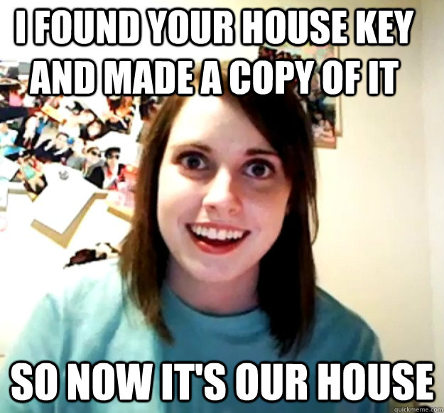 I found your house key and made a copy of it So now it's our house - I found your house key and made a copy of it So now it's our house  Overly Attached Girlfriend