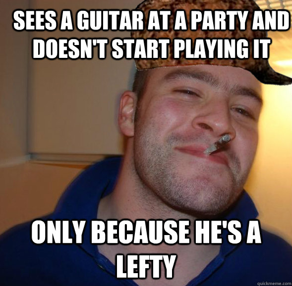 Sees a guitar at a party and doesn't start playing it Only because he's a lefty