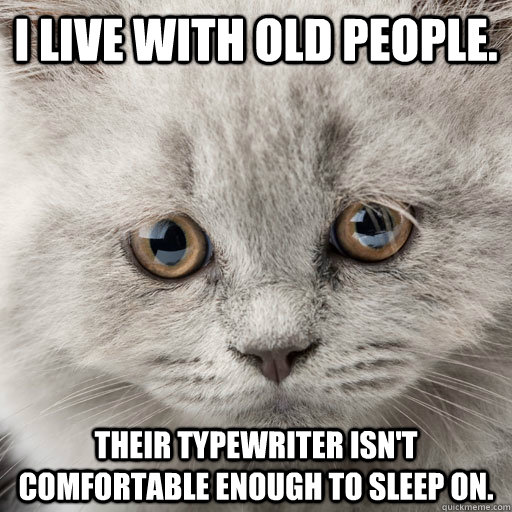 I live with old people. Their typewriter isn't comfortable enough to sleep on. - I live with old people. Their typewriter isn't comfortable enough to sleep on.  Misc