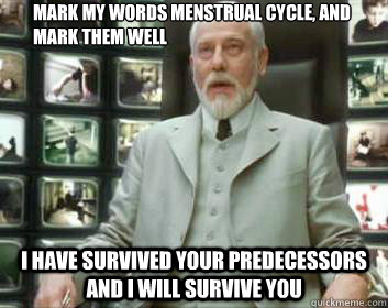Mark my words menstrual cycle, and mark them well I have survived your predecessors and I will survive you