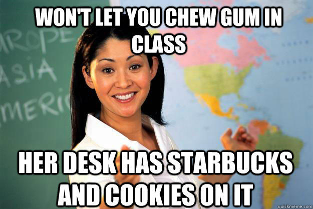 Won't let you chew gum in class her desk has starbucks and cookies on it - Won't let you chew gum in class her desk has starbucks and cookies on it  Unhelpful High School Teacher