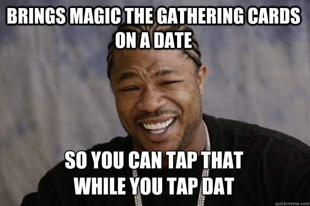 Brings Magic The Gathering cards on a date so you can tap that  while you tap dat