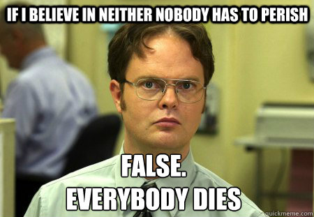 if i believe in neither nobody has to perish False. everybody dies  Schrute