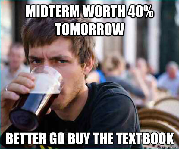 Midterm worth 40% tomorrow better go buy the textbook - Midterm worth 40% tomorrow better go buy the textbook  Lazy College Senior