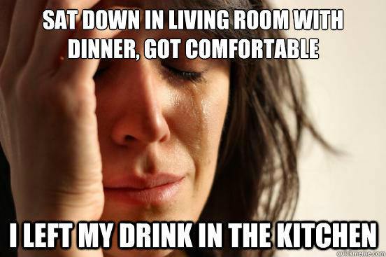 Sat down in living room with dinner, got comfortable I left my drink in the kitchen - Sat down in living room with dinner, got comfortable I left my drink in the kitchen  First World Problems