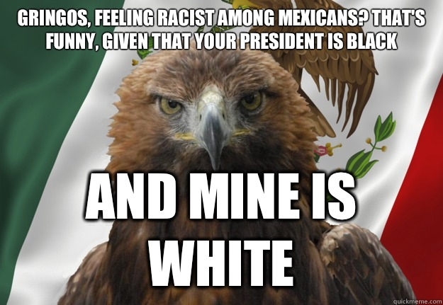 Gringos, feeling racist among Mexicans? That's funny, given that your president is black And mine is white - Gringos, feeling racist among Mexicans? That's funny, given that your president is black And mine is white  Mexican Pride Eagle