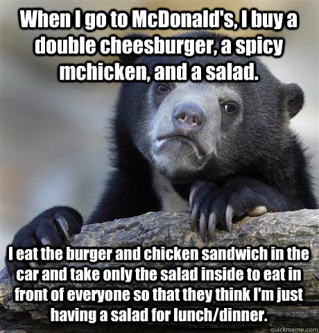 When I go to McDonald's, I buy a double cheesburger, a spicy mchicken, and a salad. I eat the burger and chicken sandwich in the car and take only the salad inside to eat in front of everyone so that they think I'm just having a salad for lunch/dinner. - When I go to McDonald's, I buy a double cheesburger, a spicy mchicken, and a salad. I eat the burger and chicken sandwich in the car and take only the salad inside to eat in front of everyone so that they think I'm just having a salad for lunch/dinner.  Confession Bear