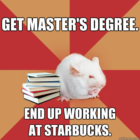 Get master's degree. End up working at Starbucks. - Get master's degree. End up working at Starbucks.  Science Major Mouse