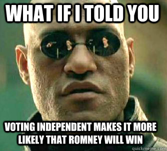 what if i told you voting independent makes it more likely that romney will win - what if i told you voting independent makes it more likely that romney will win  Matrix Morpheus