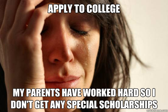 Apply to College  my parents have worked hard so i don't get any special scholarships - Apply to College  my parents have worked hard so i don't get any special scholarships  First World Problems