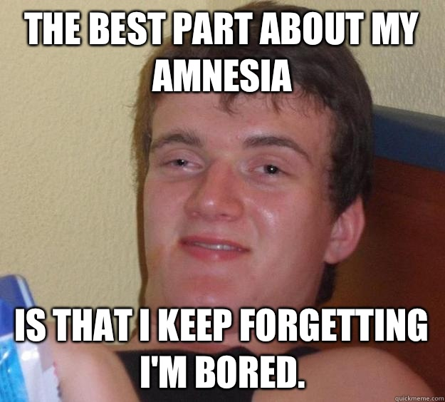 The best part about my amnesia Is that I keep forgetting I'm bored. - The best part about my amnesia Is that I keep forgetting I'm bored.  10 Guy