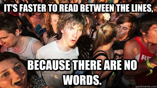 It's faster to read between the lines, because there are no words. - It's faster to read between the lines, because there are no words.  Sudden Clarity Clarence