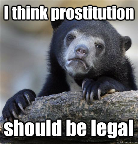 I think prostitution should be legal - I think prostitution should be legal  Confession Bear