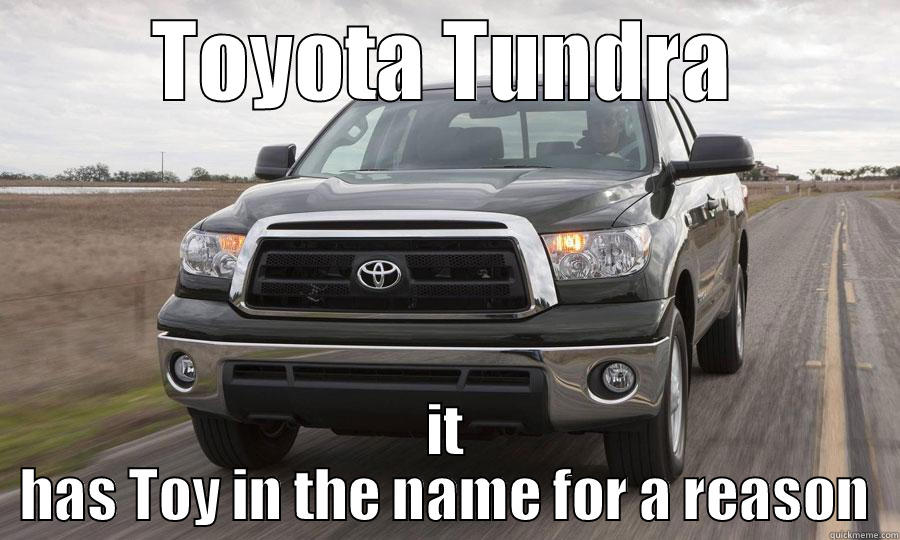 catchy bullshit - TOYOTA TUNDRA IT HAS TOY IN THE NAME FOR A REASON Misc