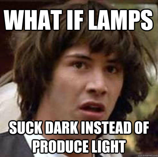 What if lamps suck dark instead of produce light - What if lamps suck dark instead of produce light  conspiracy keanu