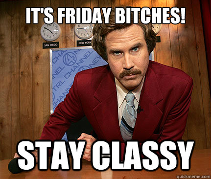 It's Friday BITCHES! stay classy