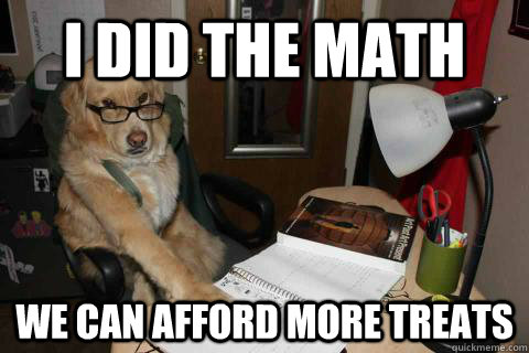 i did the math we can afford more treats - i did the math we can afford more treats  Financial Advice Dog