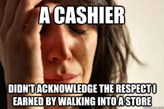a cashier didn't acknowledge the respect I earned by walking into a store - a cashier didn't acknowledge the respect I earned by walking into a store  First World Problems