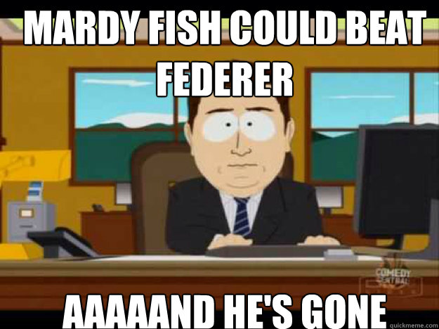 Mardy Fish could beat Federer AAAAAND he'S GONE - Mardy Fish could beat Federer AAAAAND he'S GONE  Misc