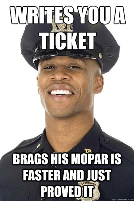 writes you a ticket brags his mopar is faster and just proved it  Goog Guy Pig