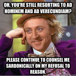 Oh, you're still resorting to ad hominem and ad verecundiam? Please continue to counsel me sardonically on my refusal to reason. - Oh, you're still resorting to ad hominem and ad verecundiam? Please continue to counsel me sardonically on my refusal to reason.  Condescending Wonka
