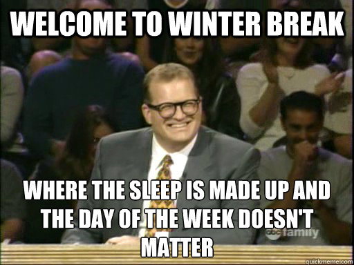 Welcome to winter break where the sleep is made up and the day of the week doesn't matter - Welcome to winter break where the sleep is made up and the day of the week doesn't matter  Misc