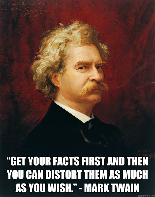 """Get your facts first and then you can distort them as much as you wish."" - Mark Twain"