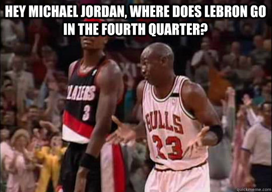Hey Michael Jordan, where does Lebron go in the fourth quarter?
