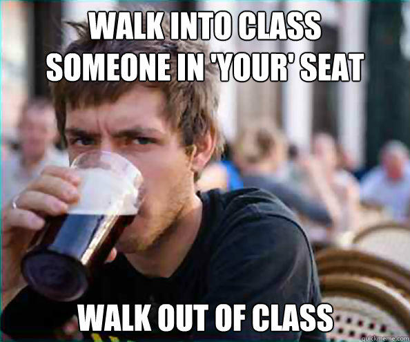 Walk into class Someone in 'your' seat walk out of class  Lazy College Senior