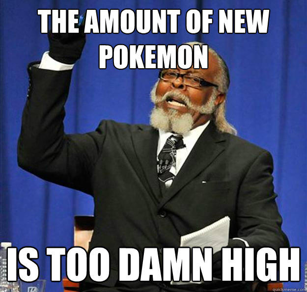 The amount of new pokemon Is too damn high - The amount of new pokemon Is too damn high  Jimmy McMillan