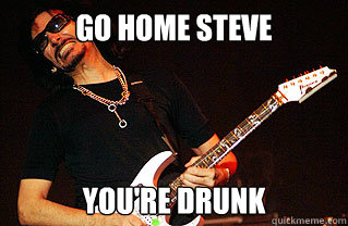 Go home steve you're drunk