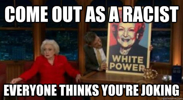 Come out as a racist Everyone thinks you're joking  Betty White Problems