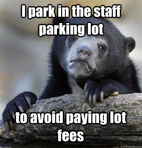 I park in the staff parking lot  to avoid paying lot fees - I park in the staff parking lot  to avoid paying lot fees  Confession Bear