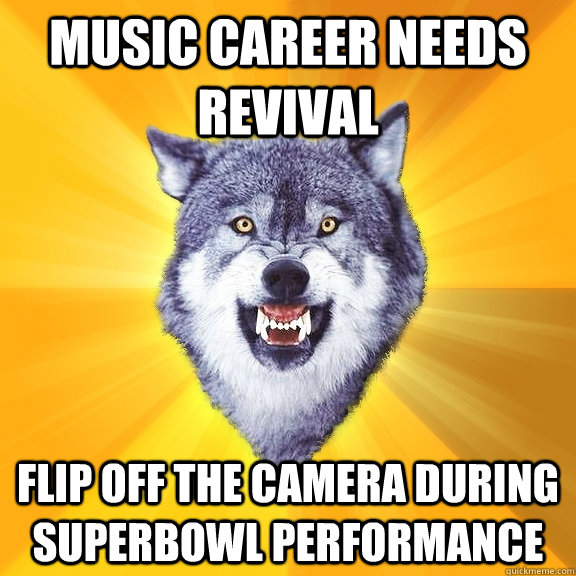 Music career needs revival Flip off the camera during superbowl performance - Music career needs revival Flip off the camera during superbowl performance  Courage Wolf