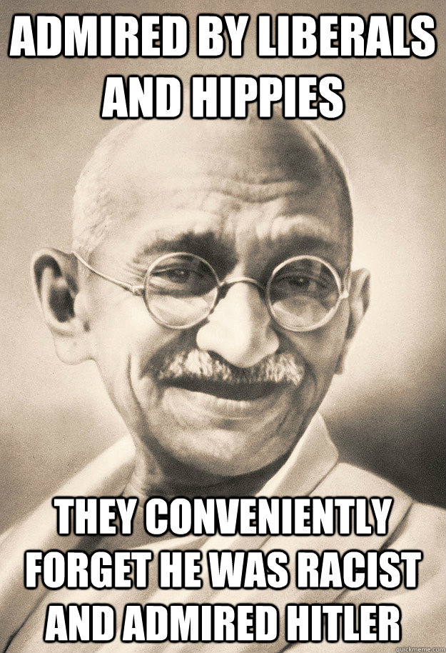 Admired by liberals and hippies they conveniently forget he was racist and admired hitler - Admired by liberals and hippies they conveniently forget he was racist and admired hitler  Ghandi Irony
