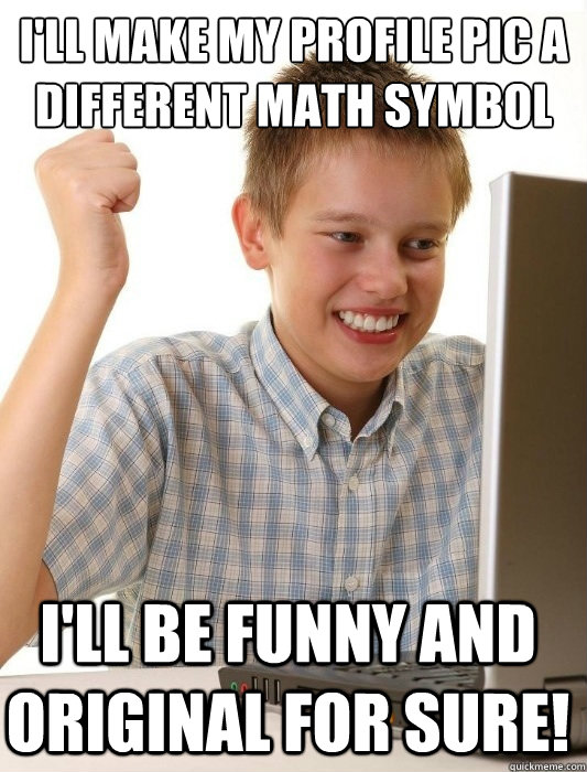 I'll make my profile pic a different math symbol I'll be funny and original for sure! - I'll make my profile pic a different math symbol I'll be funny and original for sure!  First Day on the Internet Kid
