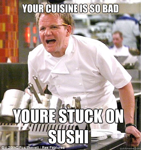 Your cuisine is so bad youre stuck on sushi - Your cuisine is so bad youre stuck on sushi  gordon ramsay