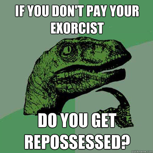 If you don't pay your exorcist do you get repossessed? - If you don't pay your exorcist do you get repossessed?  Philosoraptor