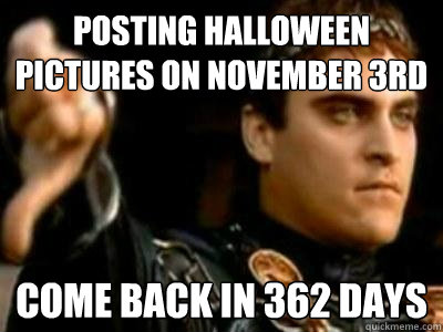 Posting halloween pictures on November 3rd come back in 362 days - Posting halloween pictures on November 3rd come back in 362 days  Downvoting Roman