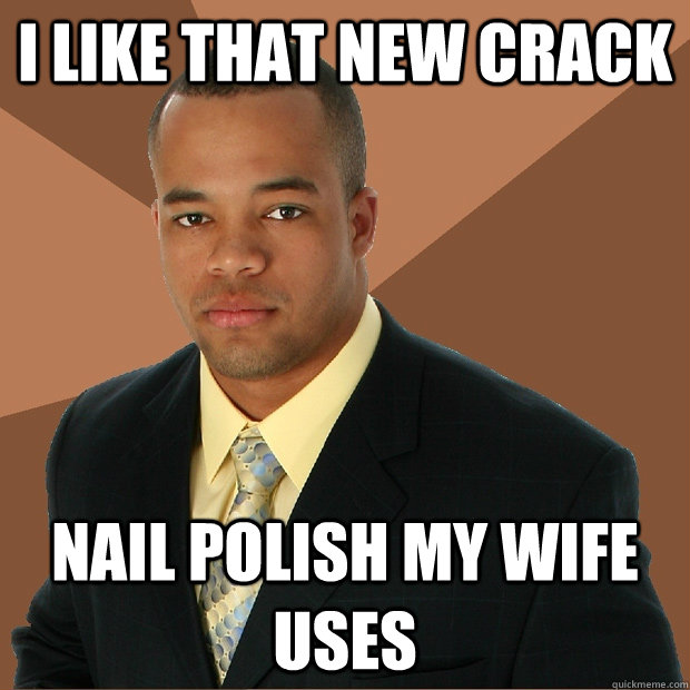 I like that new crack nail polish my wife uses - I like that new crack nail polish my wife uses  Successful Black Man